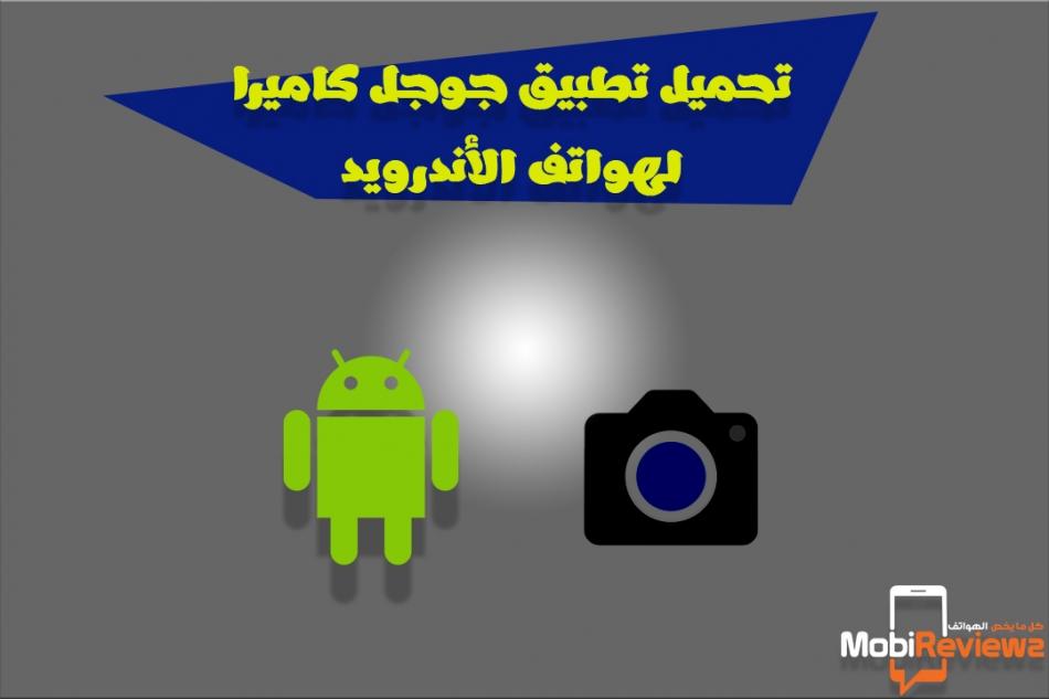 تنزيل تطبيق google camera لهواتف الأندرويد